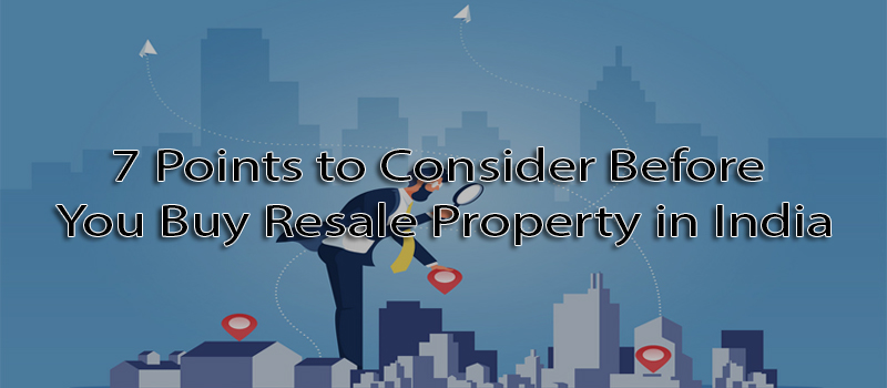 7 points to consider before you buy resale property in India