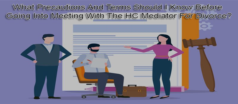 What Precautions And Terms Should I Know Before Going Into Meeting With The HC Mediator For Divorce?